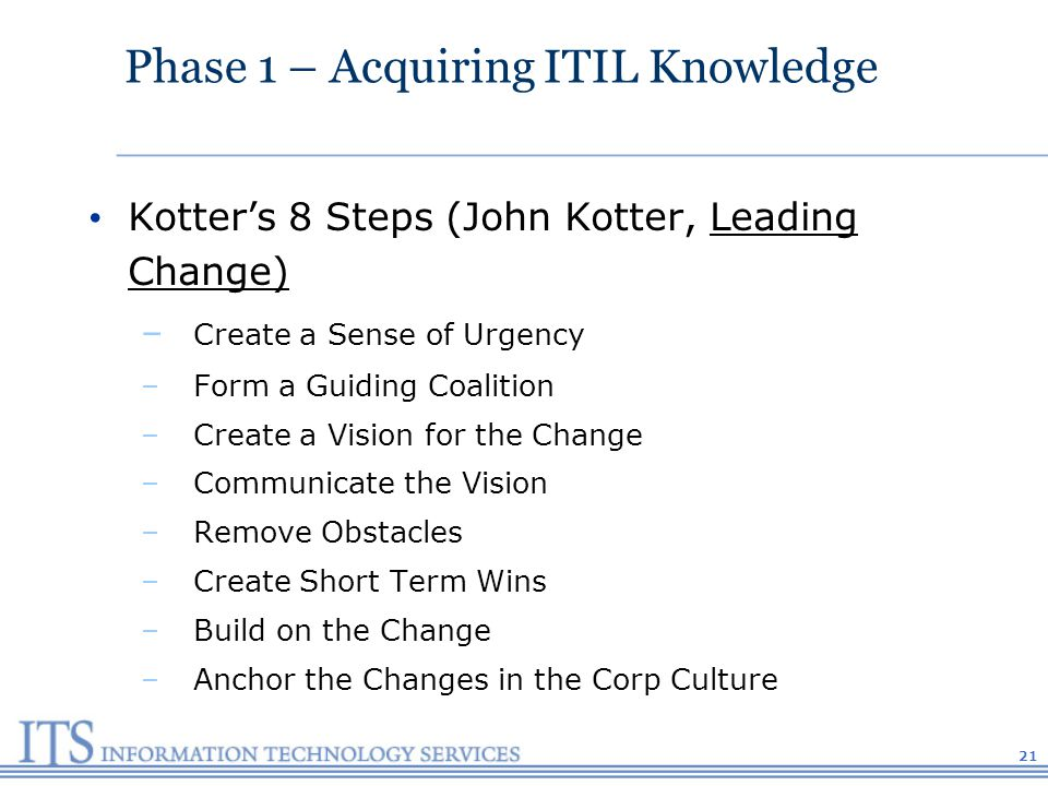 Phase 1 – Acquiring ITIL Knowledge Kotters 8 Steps (John Kotter, Leading Change) – Create a Sense of Urgency –Form a Guiding Coalition –Create a Vision for the Change –Communicate the Vision –Remove Obstacles –Create Short Term Wins –Build on the Change –Anchor the Changes in the Corp Culture 21