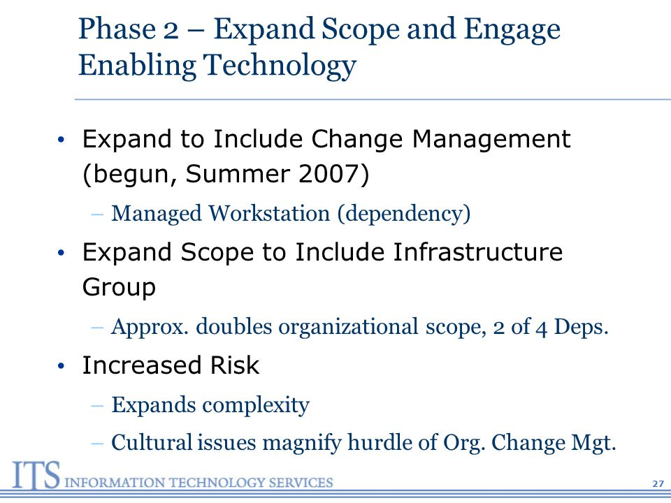 Phase 2 – Expand Scope and Engage Enabling Technology Expand to Include Change Management (begun, Summer 2007) –Managed Workstation (dependency) Expand Scope to Include Infrastructure Group –Approx.