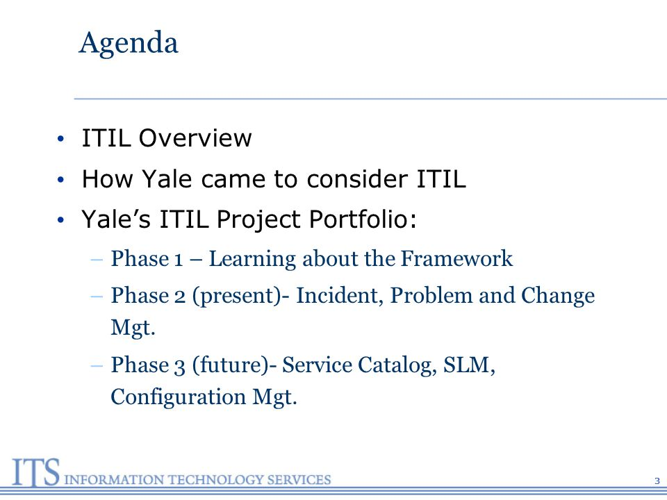 Agenda ITIL Overview How Yale came to consider ITIL Yales ITIL Project Portfolio: –Phase 1 – Learning about the Framework –Phase 2 (present)- Incident, Problem and Change Mgt.