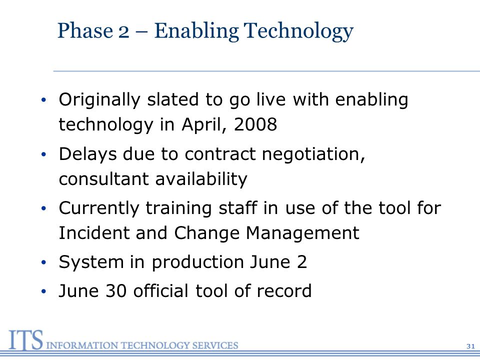 Phase 2 – Enabling Technology Originally slated to go live with enabling technology in April, 2008 Delays due to contract negotiation, consultant availability Currently training staff in use of the tool for Incident and Change Management System in production June 2 June 30 official tool of record 31