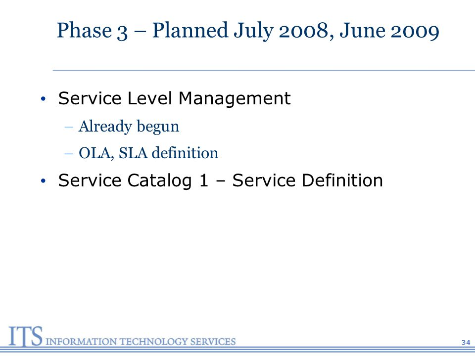 Phase 3 – Planned July 2008, June 2009 Service Level Management –Already begun –OLA, SLA definition Service Catalog 1 – Service Definition 34