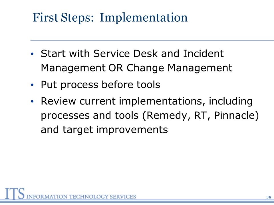 38 First Steps: Implementation Start with Service Desk and Incident Management OR Change Management Put process before tools Review current implementations, including processes and tools (Remedy, RT, Pinnacle) and target improvements