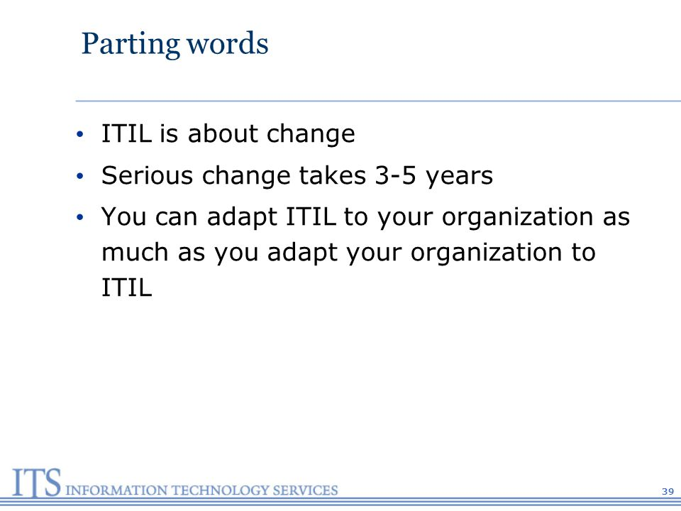 39 Parting words ITIL is about change Serious change takes 3-5 years You can adapt ITIL to your organization as much as you adapt your organization to ITIL