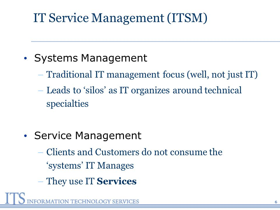 IT Service Management (ITSM) Systems Management –Traditional IT management focus (well, not just IT) –Leads to silos as IT organizes around technical specialties Service Management –Clients and Customers do not consume the systems IT Manages –They use IT Services 6
