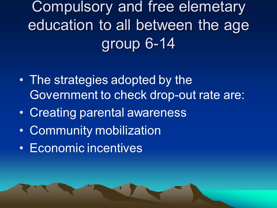 Compulsory and free elemetary education to all between the age group 6-14 The strategies adopted by the Government to check drop-out rate are: Creatin