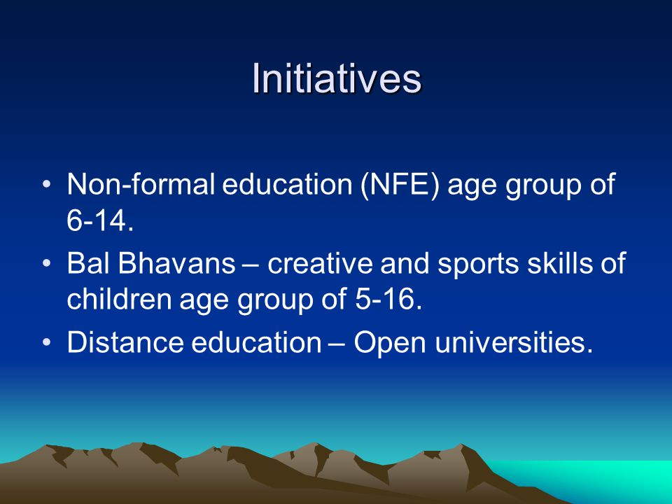Initiatives Non-formal education (NFE) age group of 6-14. Bal Bhavans – creative and sports skills of children age group of 5-16. Distance education –