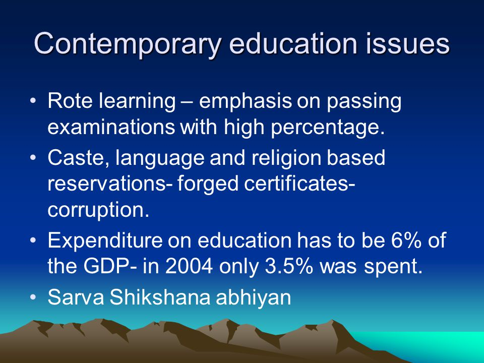 Contemporary education issues Rote learning – emphasis on passing examinations with high percentage. Caste, language and religion based reservations-