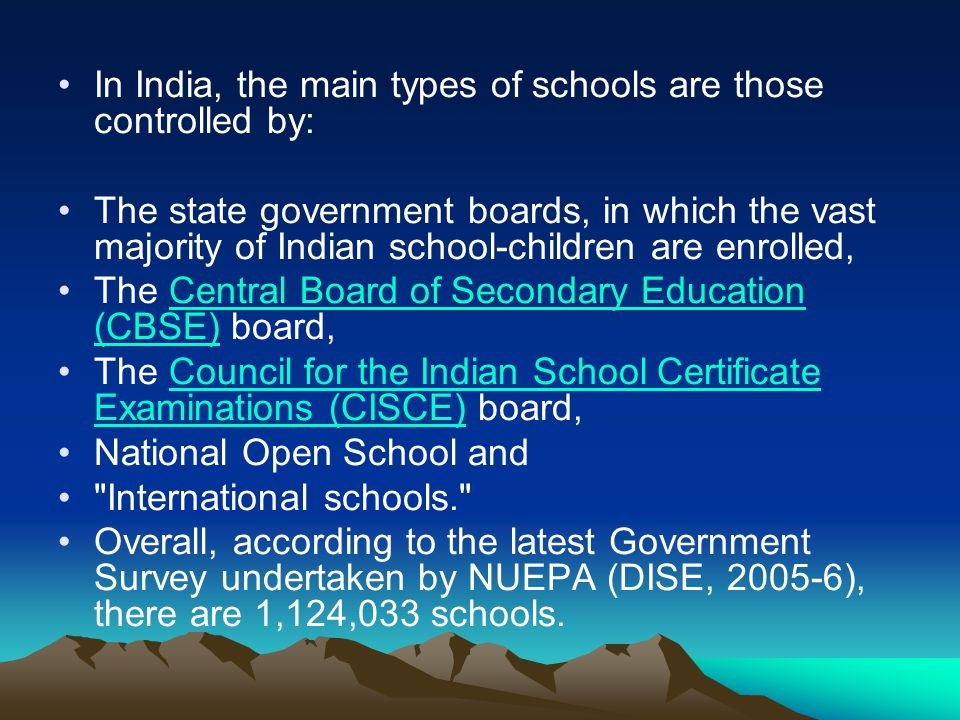 In India, the main types of schools are those controlled by: The state government boards, in which the vast majority of Indian school-children are enr