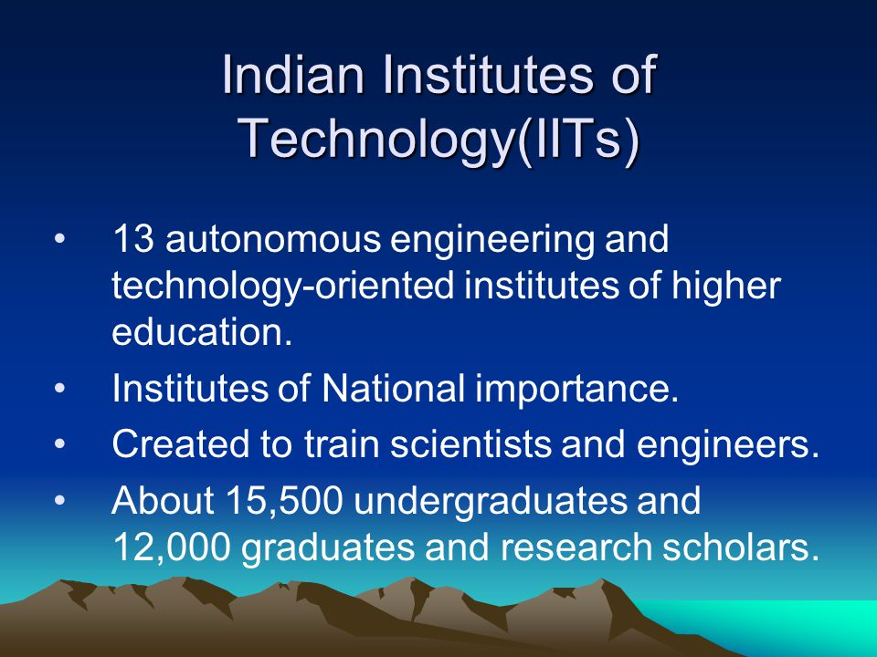 Indian Institutes of Technology(IITs) 13 autonomous engineering and technology-oriented institutes of higher education. Institutes of National importa