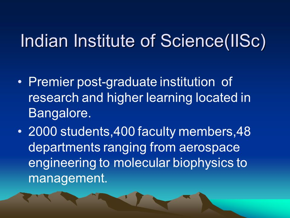 Indian Institute of Science(IISc) Premier post-graduate institution of research and higher learning located in Bangalore. 2000 students,400 faculty me