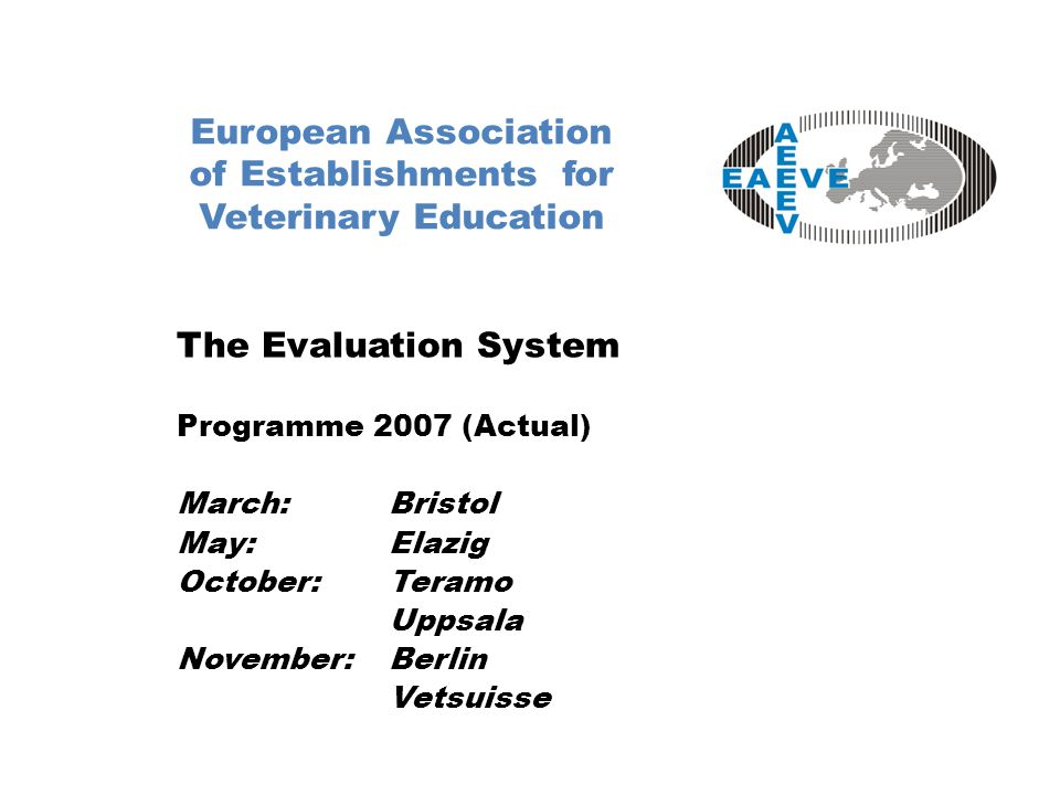 European Association of Establishments for Veterinary Education The Evaluation System Programme 2007 (Actual) March:Bristol May:Elazig October:Teramo Uppsala November:Berlin Vetsuisse