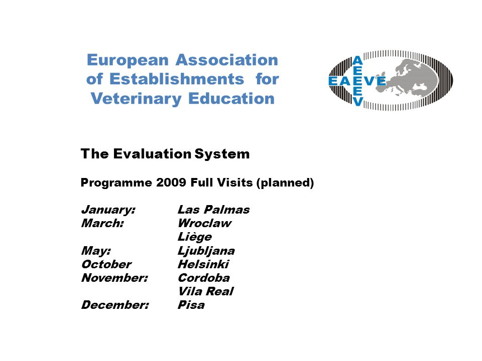 European Association of Establishments for Veterinary Education The Evaluation System Programme 2009 Full Visits (planned) January:Las Palmas March:Wroclaw Liège May:Ljubljana OctoberHelsinki November:Cordoba Vila Real December:Pisa