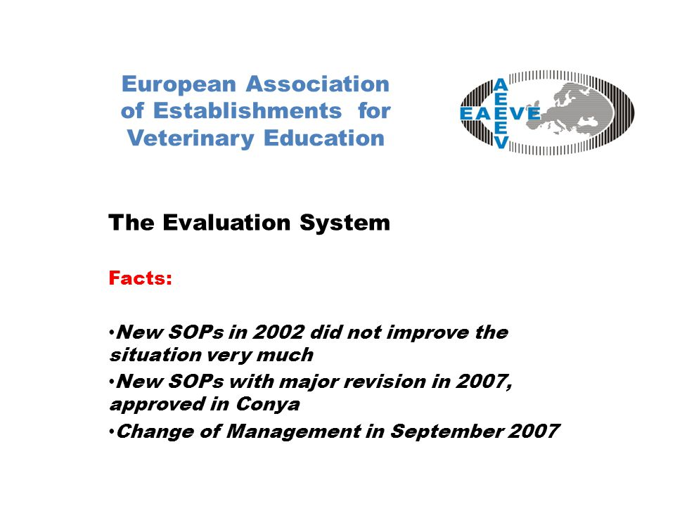 European Association of Establishments for Veterinary Education The Evaluation System Facts: New SOPs in 2002 did not improve the situation very much New SOPs with major revision in 2007, approved in Conya Change of Management in September 2007