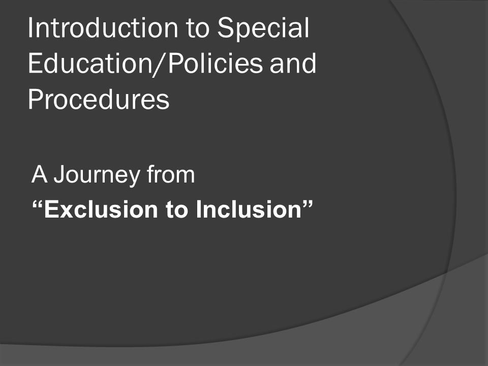 Introduction to Special Education/Policies and Procedures A Journey from Exclusion to Inclusion
