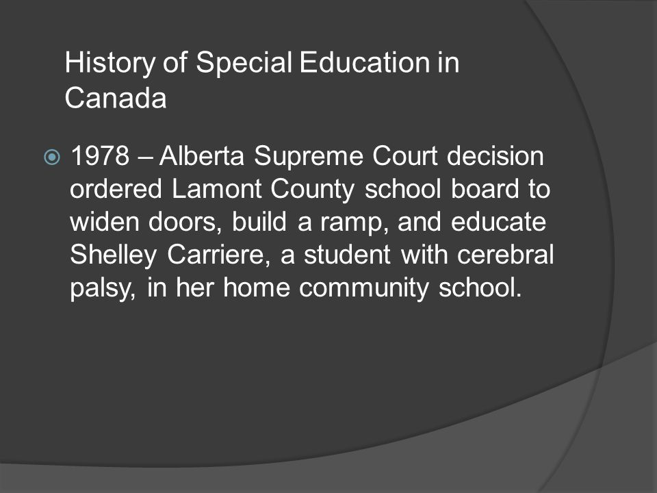 1978 – Alberta Supreme Court decision ordered Lamont County school board to widen doors, build a ramp, and educate Shelley Carriere, a student with cerebral palsy, in her home community school.
