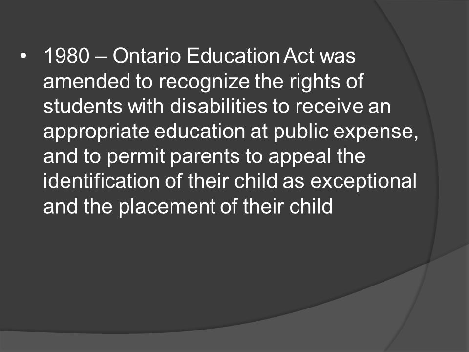 1980 – Ontario Education Act was amended to recognize the rights of students with disabilities to receive an appropriate education at public expense, and to permit parents to appeal the identification of their child as exceptional and the placement of their child