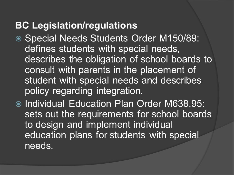 BC Legislation/regulations Special Needs Students Order M150/89: defines students with special needs, describes the obligation of school boards to consult with parents in the placement of student with special needs and describes policy regarding integration.