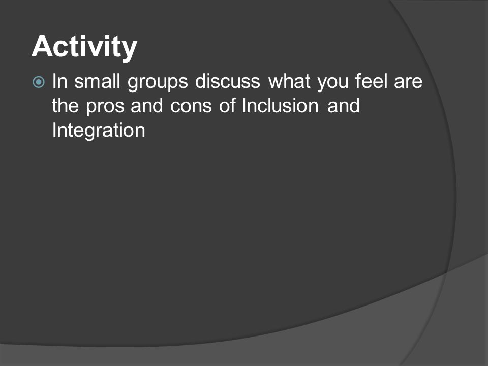 Activity In small groups discuss what you feel are the pros and cons of Inclusion and Integration