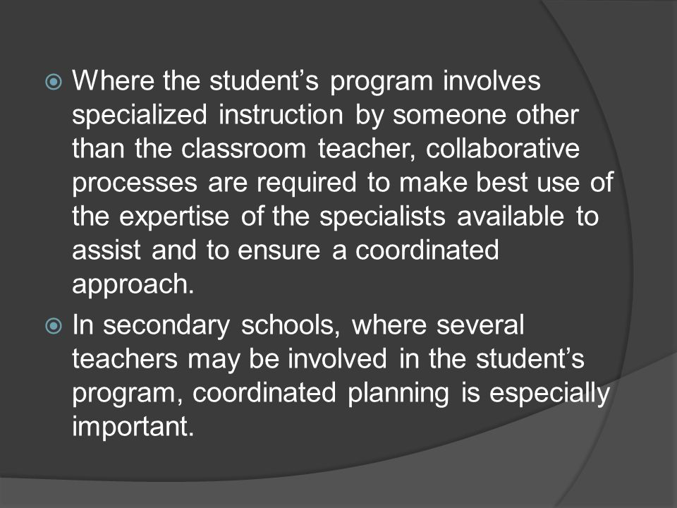 Where the students program involves specialized instruction by someone other than the classroom teacher, collaborative processes are required to make best use of the expertise of the specialists available to assist and to ensure a coordinated approach.