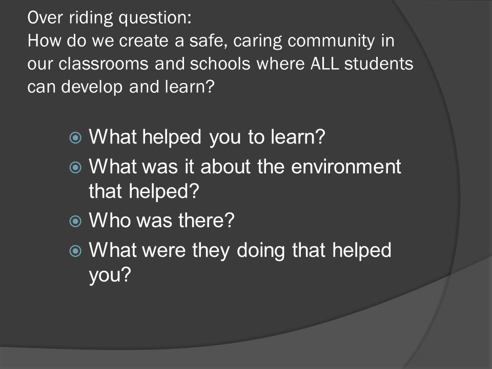 Over riding question: How do we create a safe, caring community in our classrooms and schools where ALL students can develop and learn.