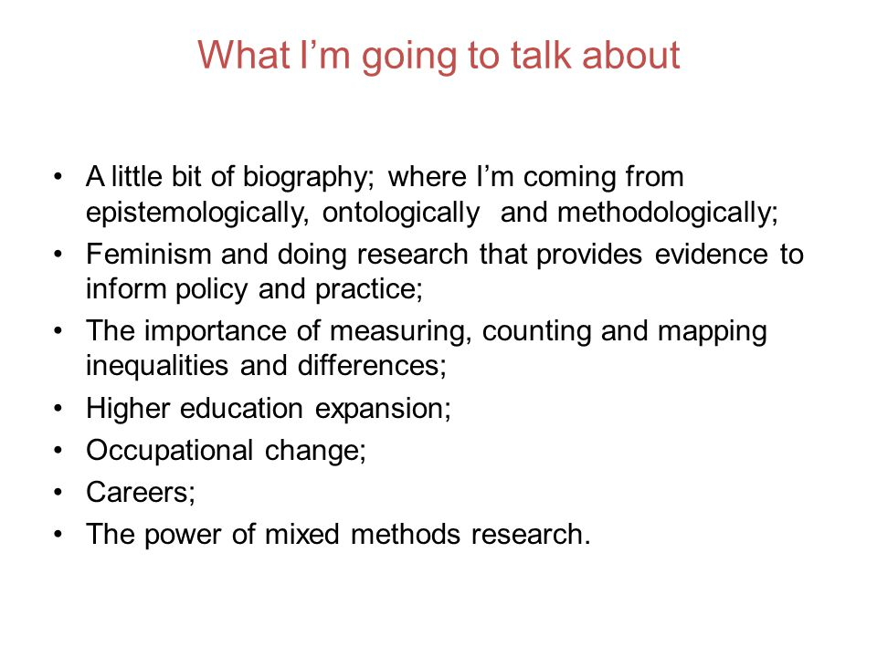 What Im going to talk about A little bit of biography; where Im coming from epistemologically, ontologically and methodologically; Feminism and doing research that provides evidence to inform policy and practice; The importance of measuring, counting and mapping inequalities and differences; Higher education expansion; Occupational change; Careers; The power of mixed methods research.