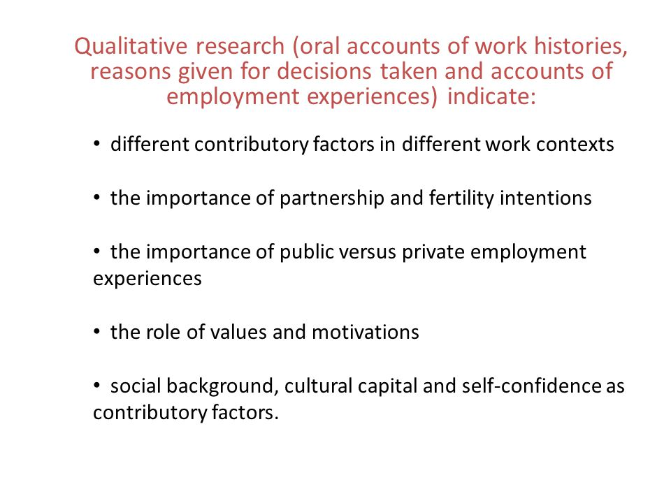 Qualitative research (oral accounts of work histories, reasons given for decisions taken and accounts of employment experiences) indicate: different contributory factors in different work contexts the importance of partnership and fertility intentions the importance of public versus private employment experiences the role of values and motivations social background, cultural capital and self-confidence as contributory factors.