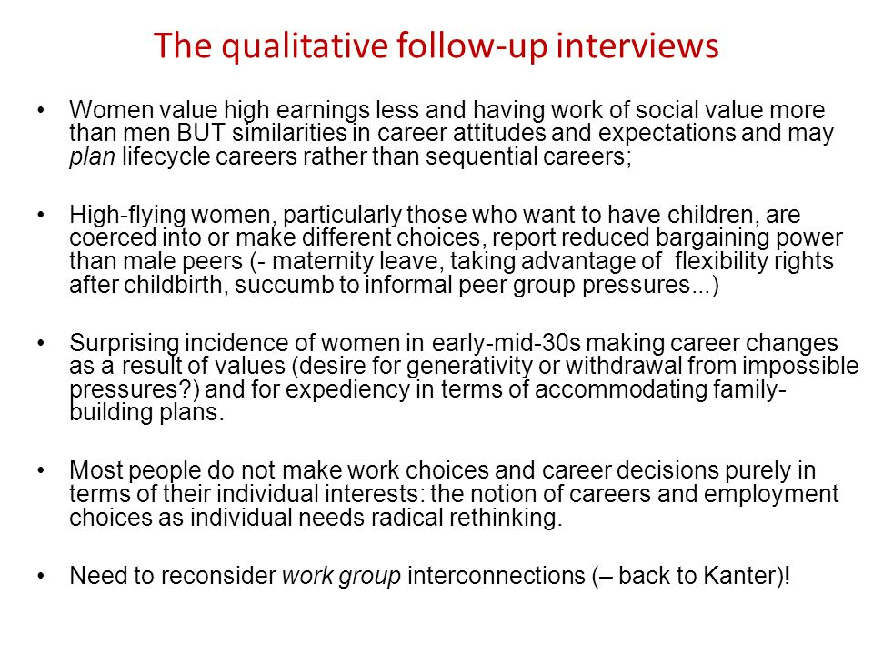 The qualitative follow-up interviews Women value high earnings less and having work of social value more than men BUT similarities in career attitudes and expectations and may plan lifecycle careers rather than sequential careers; High-flying women, particularly those who want to have children, are coerced into or make different choices, report reduced bargaining power than male peers (- maternity leave, taking advantage of flexibility rights after childbirth, succumb to informal peer group pressures...) Surprising incidence of women in early-mid-30s making career changes as a result of values (desire for generativity or withdrawal from impossible pressures?) and for expediency in terms of accommodating family- building plans.