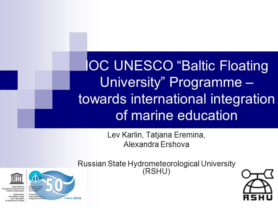 IOC UNESCO Baltic Floating University Programme – towards international integration of marine education Lev Karlin, Tatjana Eremina, Alexandra Ershova Russian State Hydrometeorological University (RSHU)