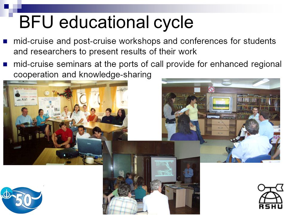 L.Karlin, T.Eremina, A.Ershova (RSHU) BFU educational cycle mid-cruise and post-cruise workshops and conferences for students and researchers to present results of their work mid-cruise seminars at the ports of call provide for enhanced regional cooperation and knowledge-sharing
