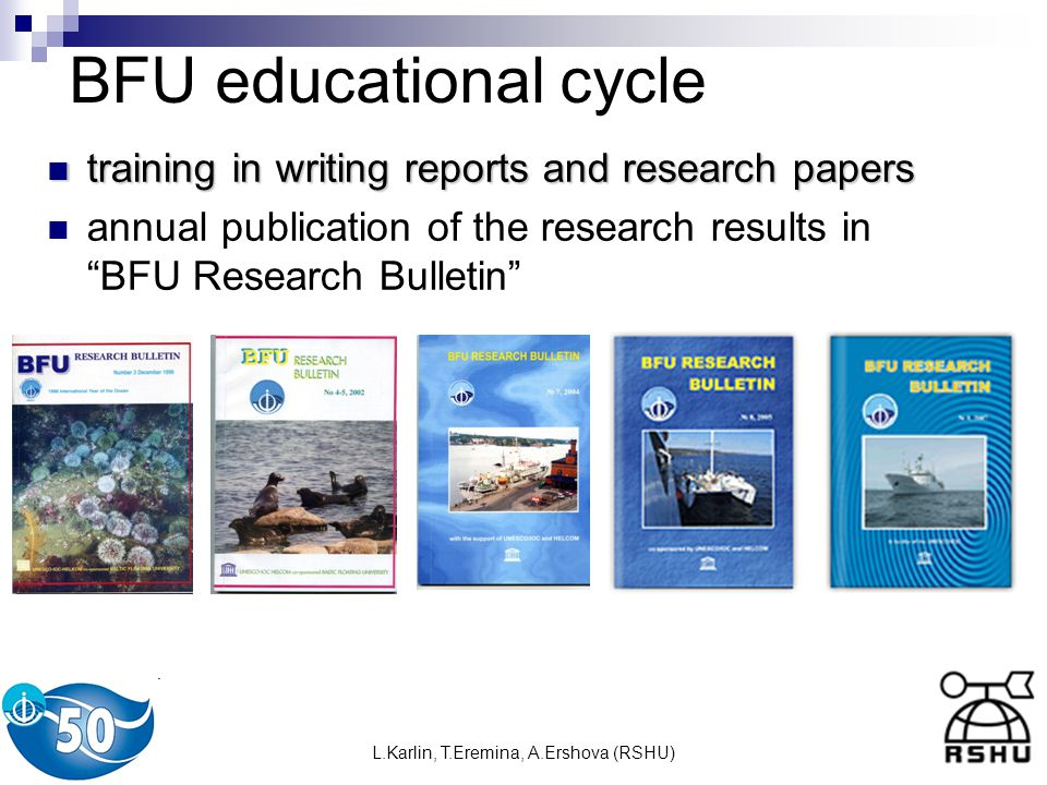 L.Karlin, T.Eremina, A.Ershova (RSHU) BFU educational cycle training in writing reports and research papers training in writing reports and research papers annual publication of the research results in BFU Research Bulletin