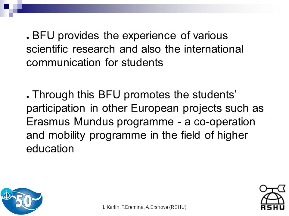 L.Karlin, T.Eremina, A.Ershova (RSHU) BFU provides the experience of various scientific research and also the international communication for students Through this BFU promotes the students participation in other European projects such as Erasmus Mundus programme - a co-operation and mobility programme in the field of higher education