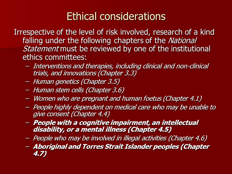 Ethical considerations Irrespective of the level of risk involved, research of a kind falling under the following chapters of the National Statement m