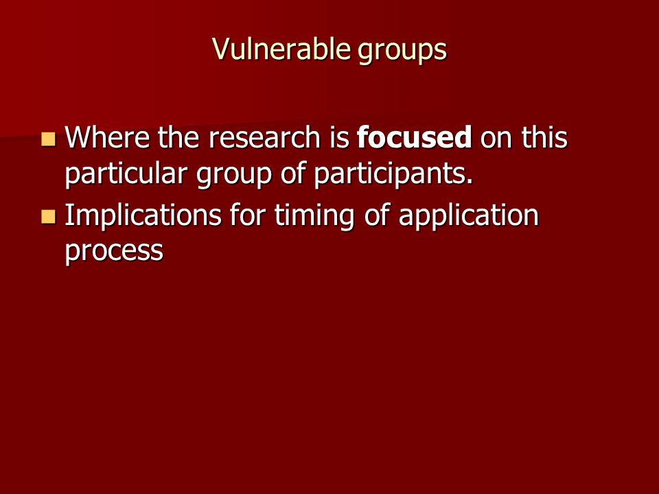 Vulnerable groups Where the research is focused on this particular group of participants. Where the research is focused on this particular group of pa