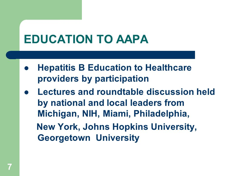 7 EDUCATION TO AAPA Hepatitis B Education to Healthcare providers by participation Lectures and roundtable discussion held by national and local leaders from Michigan, NIH, Miami, Philadelphia, New York, Johns Hopkins University, Georgetown University