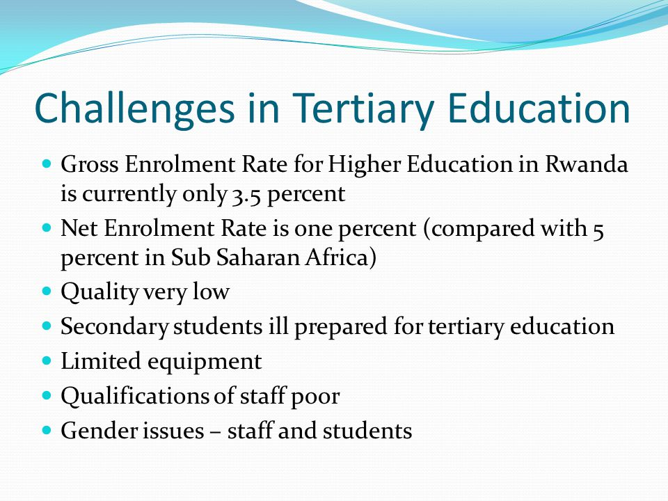 Challenges in Tertiary Education Gross Enrolment Rate for Higher Education in Rwanda is currently only 3.5 percent Net Enrolment Rate is one percent (compared with 5 percent in Sub Saharan Africa) Quality very low Secondary students ill prepared for tertiary education Limited equipment Qualifications of staff poor Gender issues – staff and students