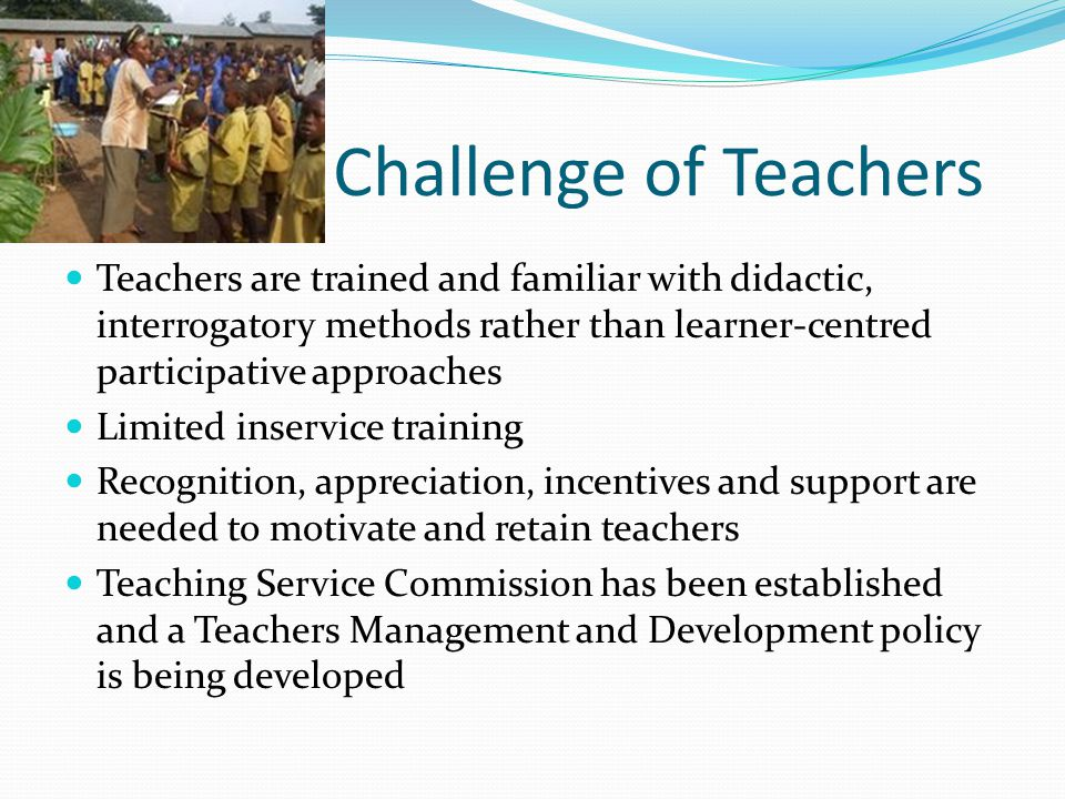 Challenge of Teachers Teachers are trained and familiar with didactic, interrogatory methods rather than learner-centred participative approaches Limited inservice training Recognition, appreciation, incentives and support are needed to motivate and retain teachers Teaching Service Commission has been established and a Teachers Management and Development policy is being developed