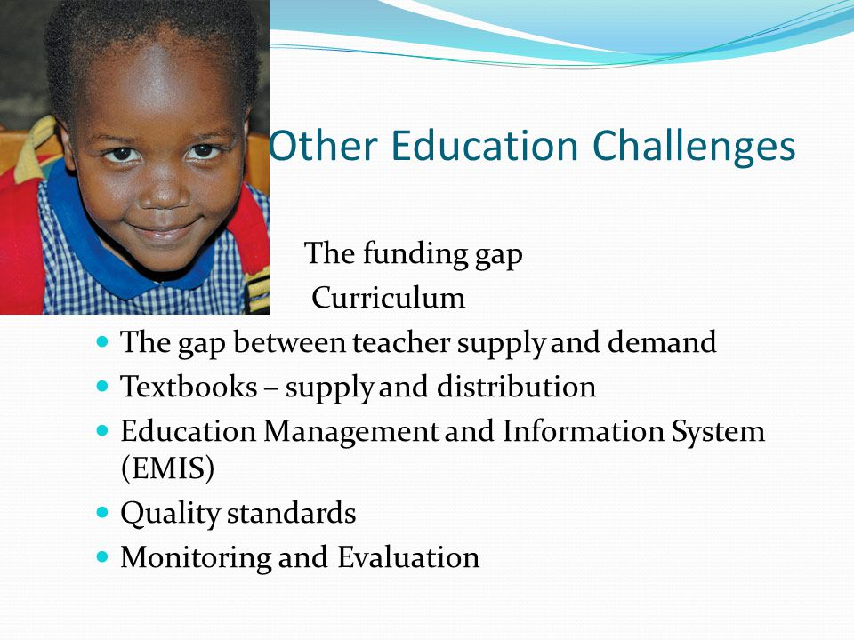 Other Education Challenges The funding gap Curriculum The gap between teacher supply and demand Textbooks – supply and distribution Education Management and Information System (EMIS) Quality standards Monitoring and Evaluation