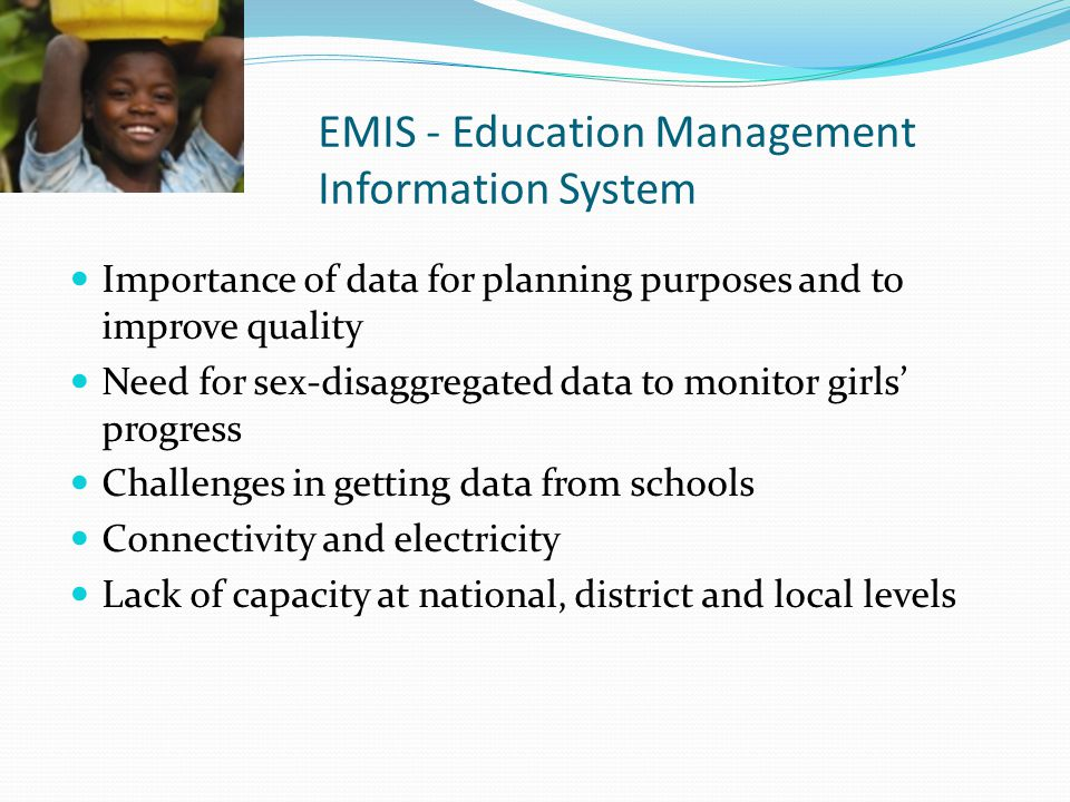 EMIS - Education Management Information System Importance of data for planning purposes and to improve quality Need for sex-disaggregated data to moni