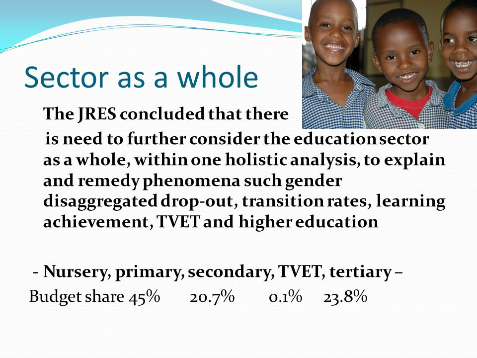 Sector as a whole The JRES concluded that there is need to further consider the education sector as a whole, within one holistic analysis, to explain and remedy phenomena such gender disaggregated drop-out, transition rates, learning achievement, TVET and higher education - Nursery, primary, secondary, TVET, tertiary – Budget share 45% 20.7% 0.1% 23.8%