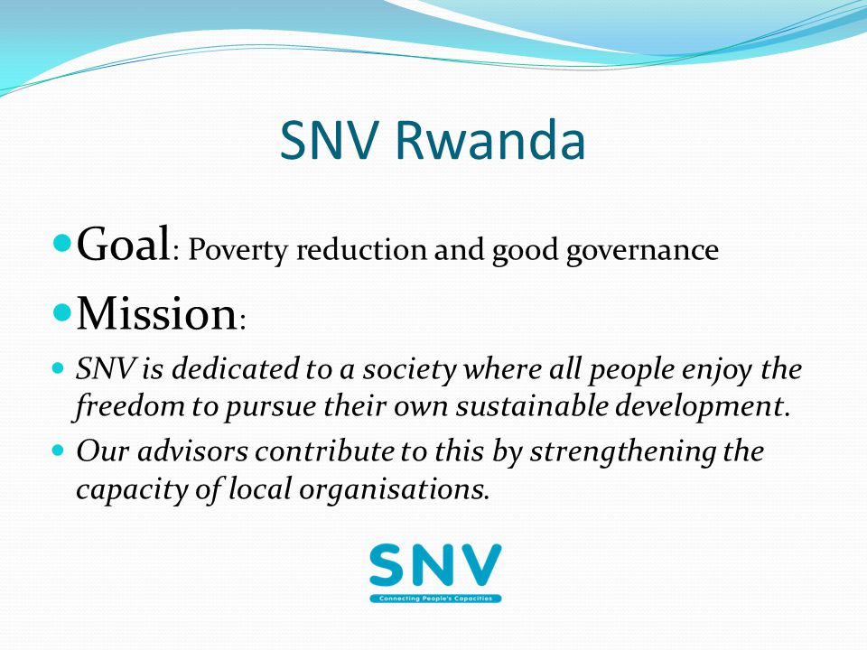 SNV Rwanda Goal : Poverty reduction and good governance Mission : SNV is dedicated to a society where all people enjoy the freedom to pursue their own sustainable development.