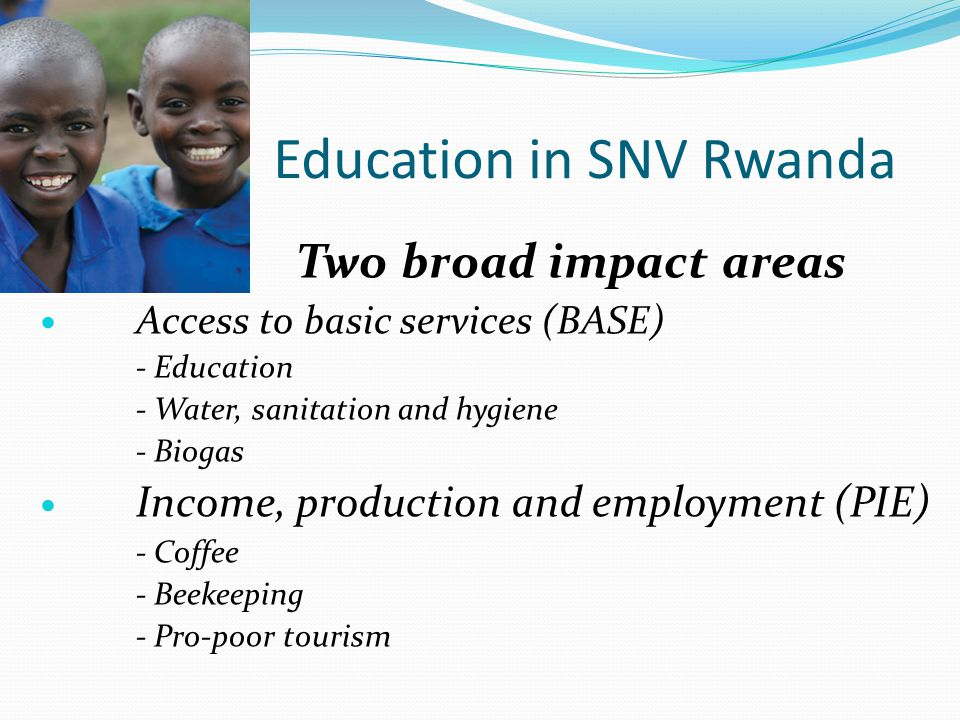 Education in SNV Rwanda Two broad impact areas Access to basic services (BASE) - Education - Water, sanitation and hygiene - Biogas Income, production