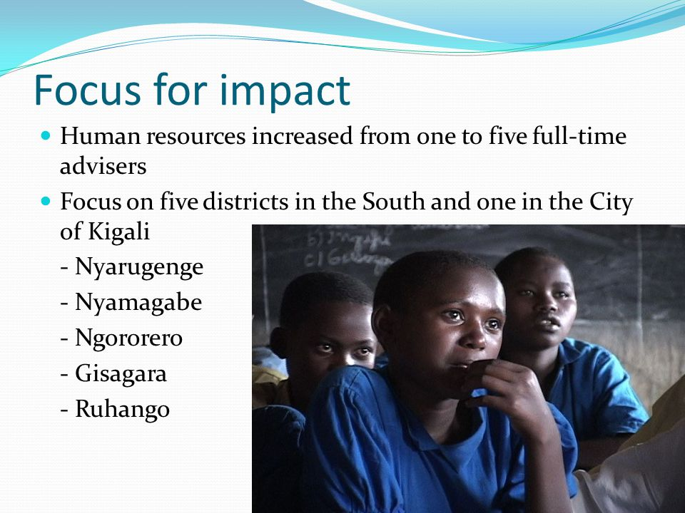 Focus for impact Human resources increased from one to five full-time advisers Focus on five districts in the South and one in the City of Kigali - Nyarugenge - Nyamagabe - Ngororero - Gisagara - Ruhango