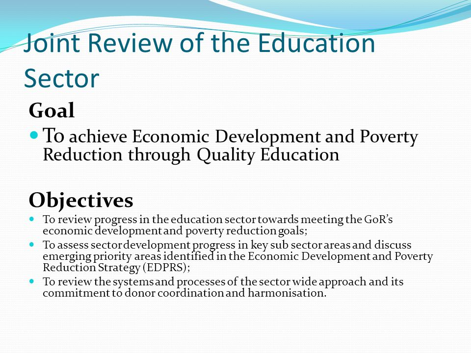 Joint Review of the Education Sector Goal To achieve Economic Development and Poverty Reduction through Quality Education Objectives To review progress in the education sector towards meeting the GoRs economic development and poverty reduction goals; To assess sector development progress in key sub sector areas and discuss emerging priority areas identified in the Economic Development and Poverty Reduction Strategy (EDPRS); To review the systems and processes of the sector wide approach and its commitment to donor coordination and harmonisation.