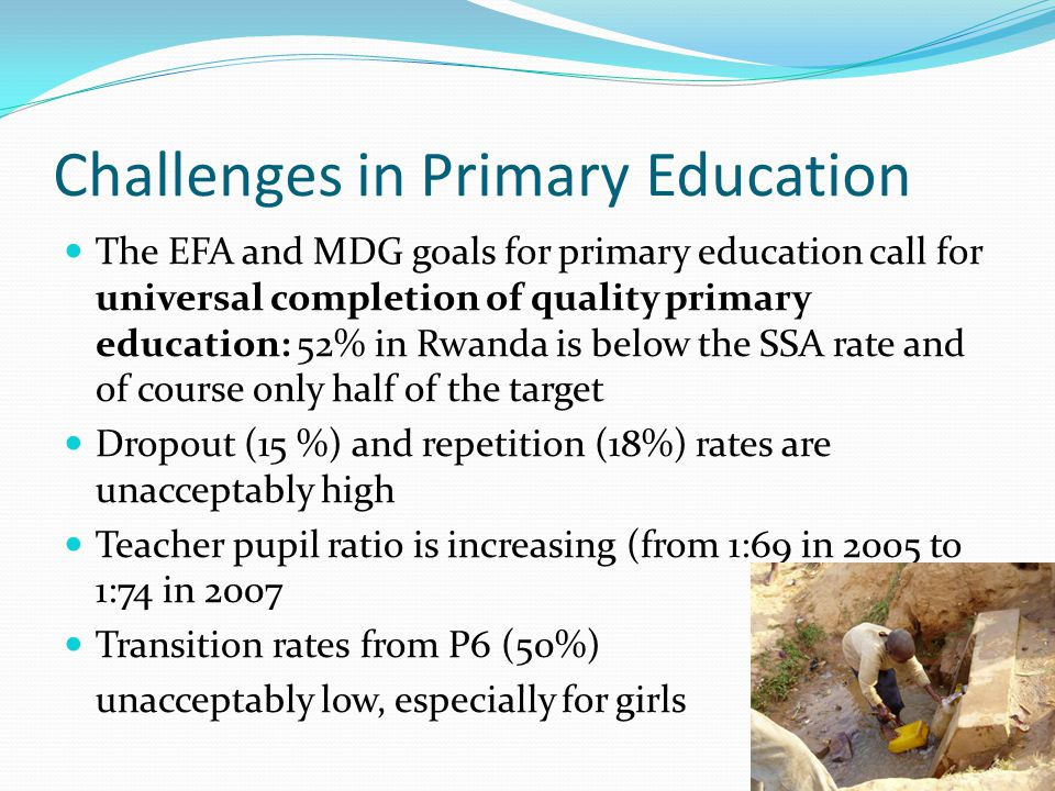 Challenges in Primary Education The EFA and MDG goals for primary education call for universal completion of quality primary education: 52% in Rwanda is below the SSA rate and of course only half of the target Dropout (15 %) and repetition (18%) rates are unacceptably high Teacher pupil ratio is increasing (from 1:69 in 2005 to 1:74 in 2007 Transition rates from P6 (50%) unacceptably low, especially for girls