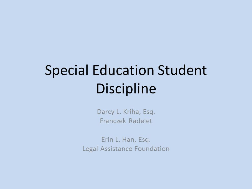 Special Education Student Discipline Darcy L. Kriha, Esq. Franczek Radelet Erin L. Han, Esq. Legal Assistance Foundation