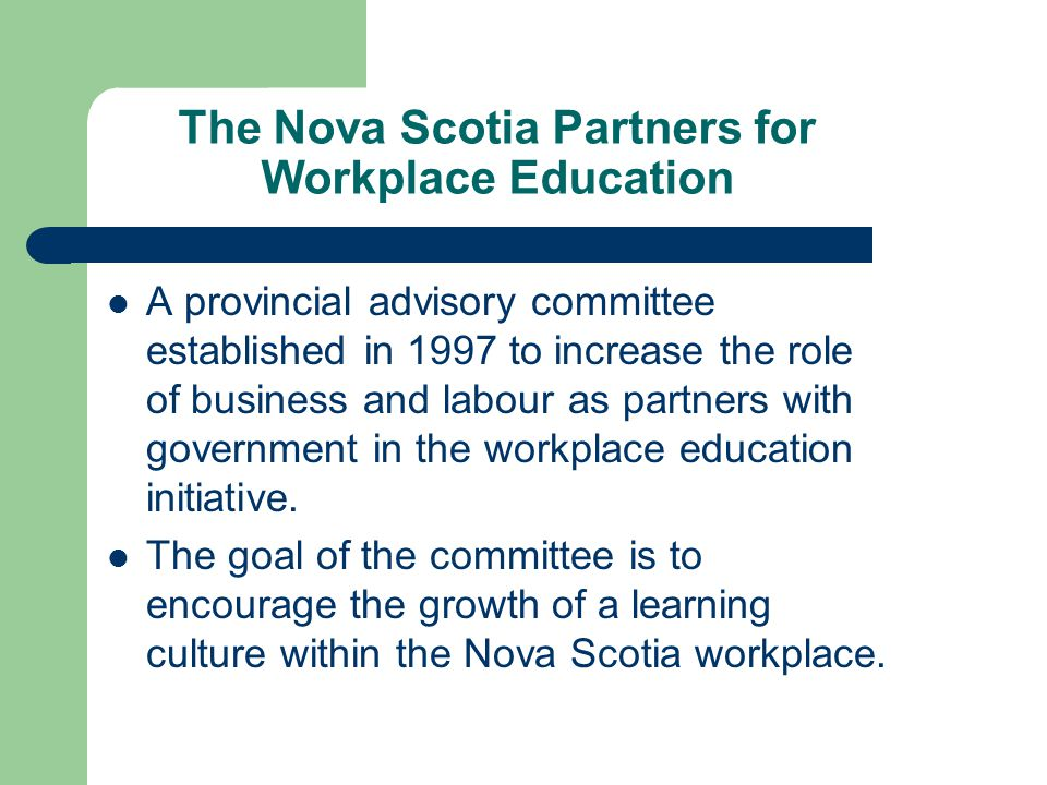 The Nova Scotia Partners for Workplace Education A provincial advisory committee established in 1997 to increase the role of business and labour as partners with government in the workplace education initiative.