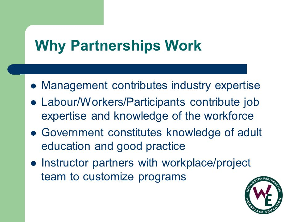 Why Partnerships Work Management contributes industry expertise Labour/Workers/Participants contribute job expertise and knowledge of the workforce Government constitutes knowledge of adult education and good practice Instructor partners with workplace/project team to customize programs