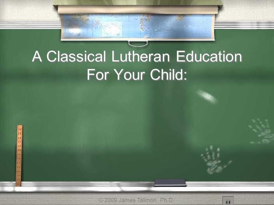 A Classical Lutheran Education For Your Child: © 2009 James Tallmon, Ph.D.