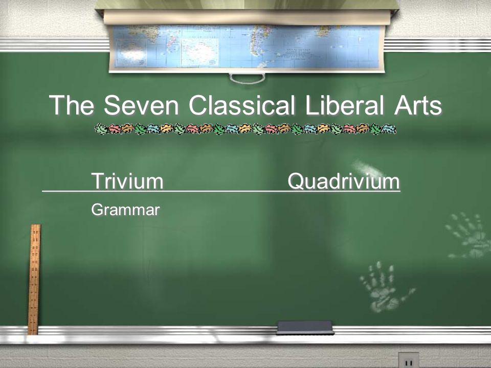 The Seven Classical Liberal Arts TriviumQuadrivium Grammar TriviumQuadrivium Grammar