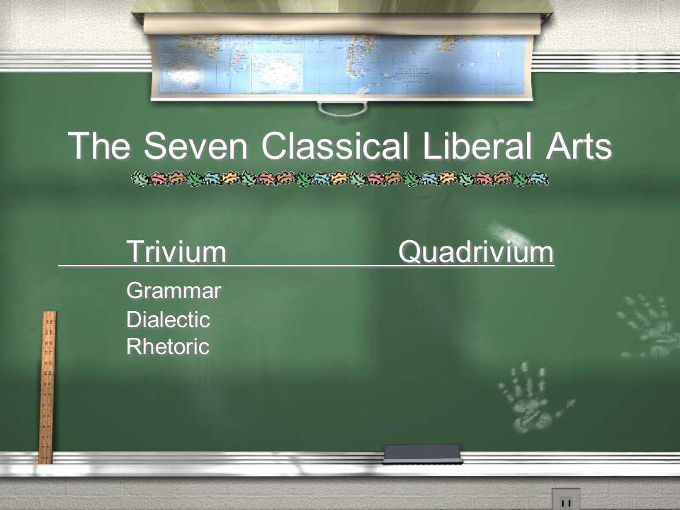 The Seven Classical Liberal Arts TriviumQuadrivium Grammar Dialectic Rhetoric TriviumQuadrivium Grammar Dialectic Rhetoric